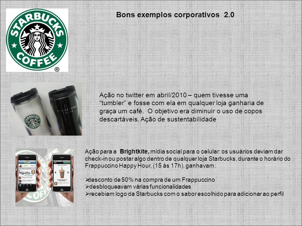 Bons exemplos corporativos 2.0 Ação para a Brightkite, mídia social para o celular: os usuários deviam dar check-in ou postar algo dentro de qualquer loja Starbucks, durante o horário do Frappuccino Happy Hour, (15 às 17h), ganhavam :  desconto de 50% na compra de um Frappuccino  desbloqueavam várias funcionalidades  recebiam logo da Starbucks com o sabor escolhido para adicionar ao perfil Ação no twitter em abril/2010 – quem tivesse uma tumbler e fosse com ela em qualquer loja ganharia de graça um café.