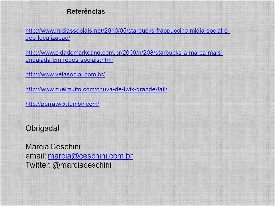 Referências http://www.midiassociais.net/2010/05/starbucks-frappuccino-midia-social-e- geo-localizacao/ http://www.cidademarketing.com.br/2009/n/208/starbucks-a-marca-mais- engajada-em-redes-sociais.html http://www.veiasocial.com.br/ http://www.zueimuito.com/chuva-de-twix-grande-fail/ http://porratwix.tumblr.com/ http://porratwix.tumblr.com/ Obrigada.