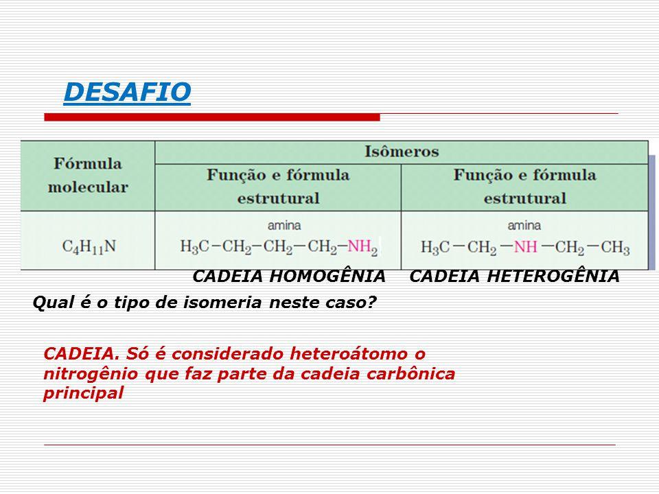 DESAFIO Qual é o tipo de isomeria neste caso? CADEIA. Só é considerado heteroátomo o nitrogênio que faz parte da cadeia carbônica principal CADEIA HOM