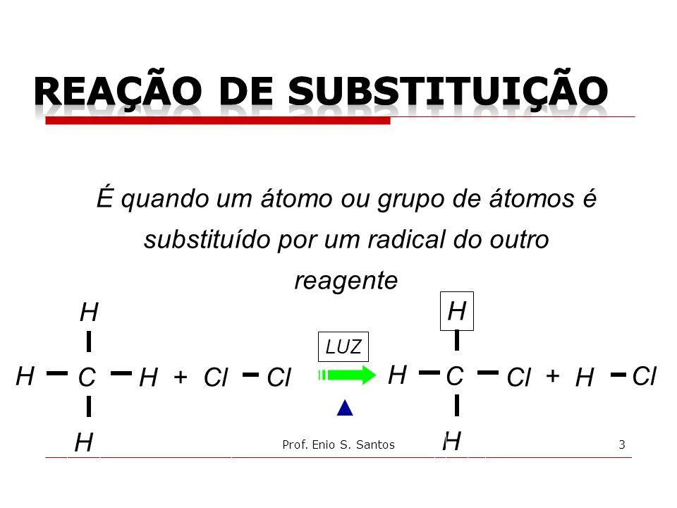 C LUZ Cl H H + H H C H H + H H É quando um átomo ou grupo de átomos é substituído por um radical do outro reagente 3Prof. Enio S. Santos