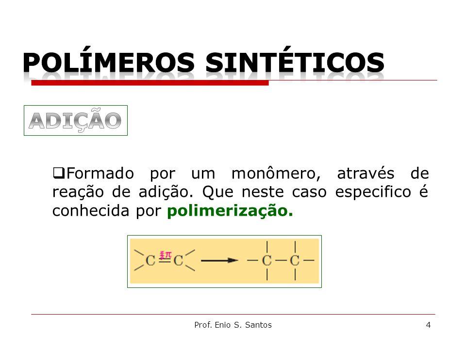 4Prof. Enio S. Santos  Formado por um monômero, através de reação de adição. Que neste caso especifico é conhecida por polimerização.