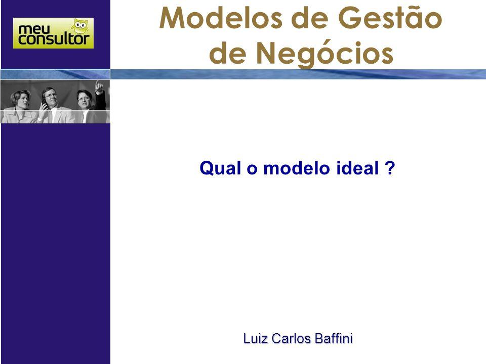 Modelos de Gestão de Negócios Qual o modelo ideal ? Luiz Carlos Baffini