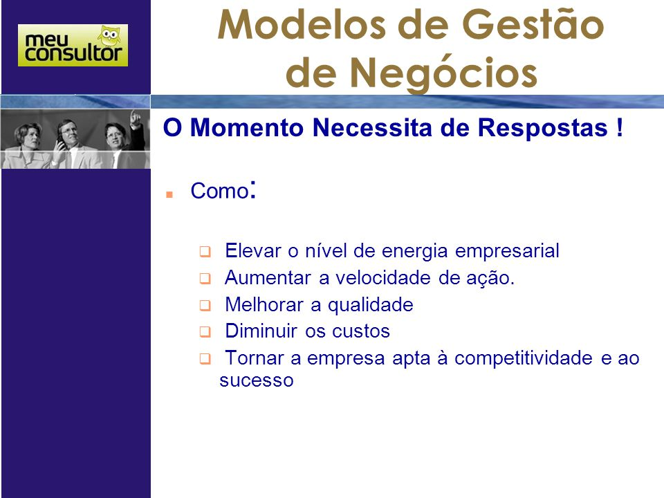 Modelos de Gestão de Negócios Como :  Elevar o nível de energia empresarial  Aumentar a velocidade de ação.  Melhorar a qualidade  Diminuir os cus