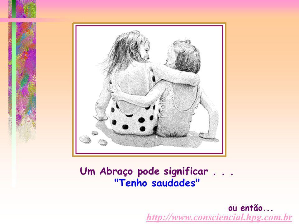 http://www.consciencial.hpg.com.br Um Abraço pode significar...