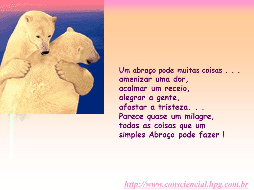 http://www.consciencial.hpg.com.br Um abraço pode muitas coisas... amenizar uma dor, acalmar um receio, alegrar a gente, afastar a tristeza... Parece