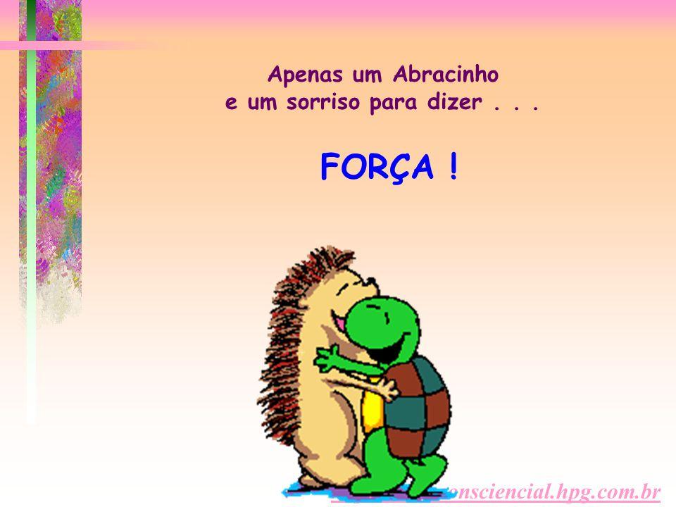http://www.consciencial.hpg.com.br Apenas um Abracinho e um sorriso para dizer... FORÇA !