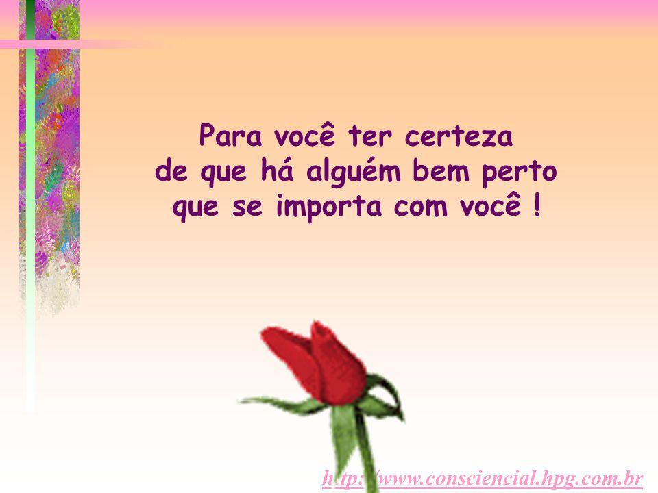 http://www.consciencial.hpg.com.br Para você ter certeza de que há alguém bem perto que se importa com você !