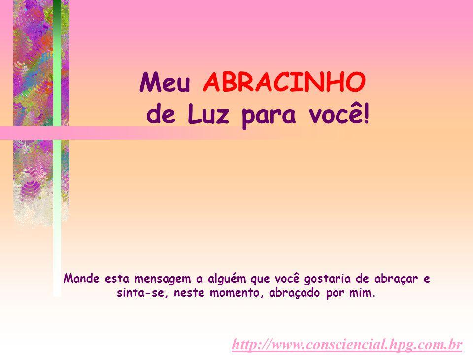 http://www.consciencial.hpg.com.br Meu ABRACINHO de Luz para você! Mande esta mensagem a alguém que você gostaria de abraçar e sinta-se, neste momento