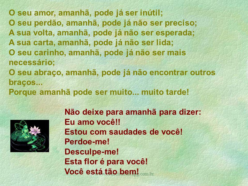 www.consciencial.hpg.com.br O seu amor, amanhã, pode já ser inútil; O seu perdão, amanhã, pode já não ser preciso; A sua volta, amanhã, pode já não ser esperada; A sua carta, amanhã, pode já não ser lida; O seu carinho, amanhã, pode já não ser mais necessário; O seu abraço, amanhã, pode já não encontrar outros braços...