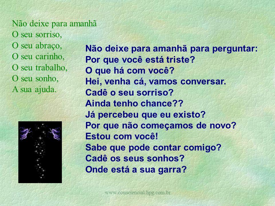 www.consciencial.hpg.com.br Não deixe para amanhã O seu sorriso, O seu abraço, O seu carinho, O seu trabalho, O seu sonho, A sua ajuda.