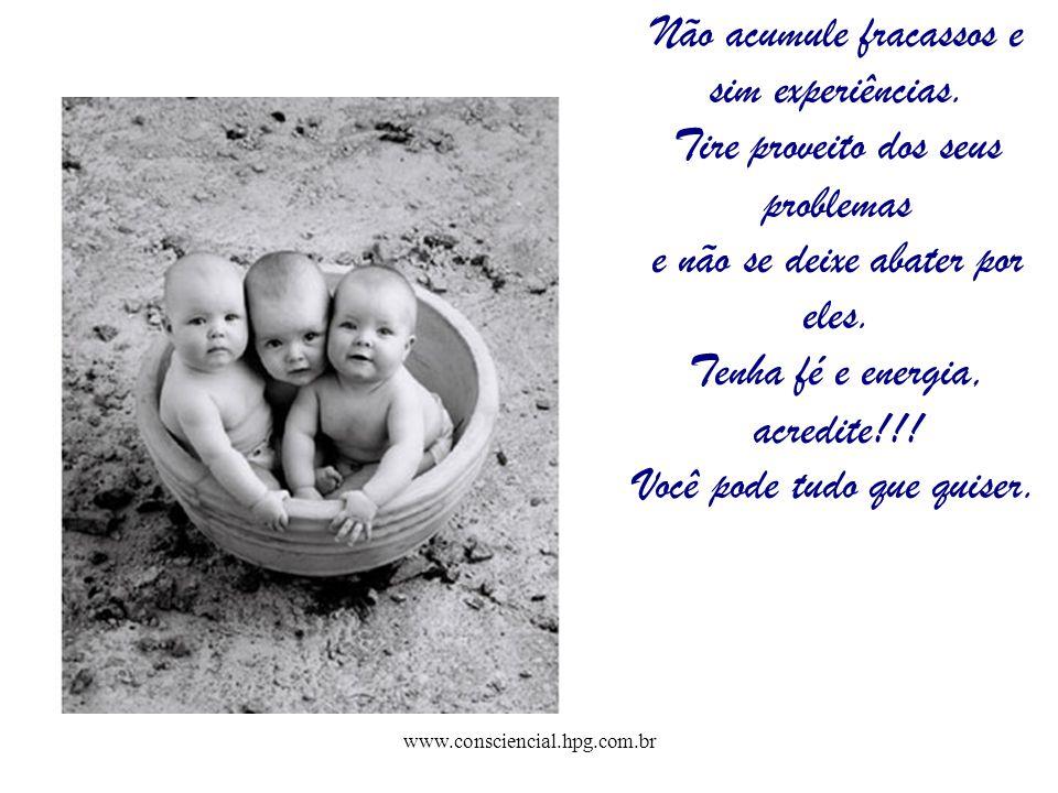 www.consciencial.hpg.com.br Não acumule fracassos e sim experiências. Tire proveito dos seus problemas e não se deixe abater por eles. Tenha fé e ener