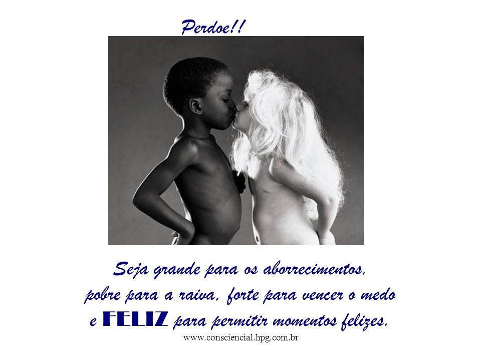www.consciencial.hpg.com.br Perdoe!! Seja grande para os aborrecimentos, pobre para a raiva, forte para vencer o medo e FELIZ para permitir momentos f