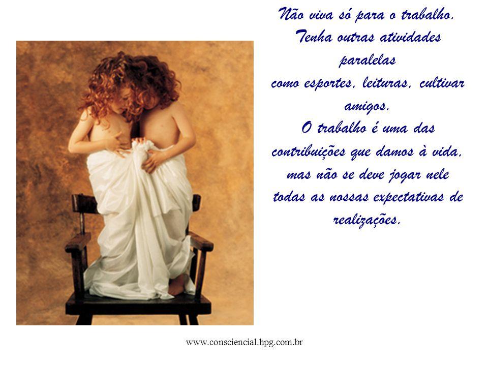 www.consciencial.hpg.com.br Não viva só para o trabalho. Tenha outras atividades paralelas como esportes, leituras, cultivar amigos. O trabalho é uma