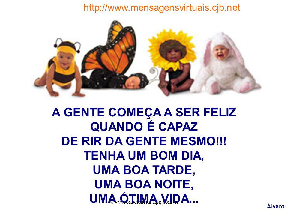 www.consciencial.hpg.com.br A GENTE COMEÇA A SER FELIZ QUANDO É CAPAZ DE RIR DA GENTE MESMO!!! TENHA UM BOM DIA, UMA BOA TARDE, UMA BOA NOITE, UMA ÓTI