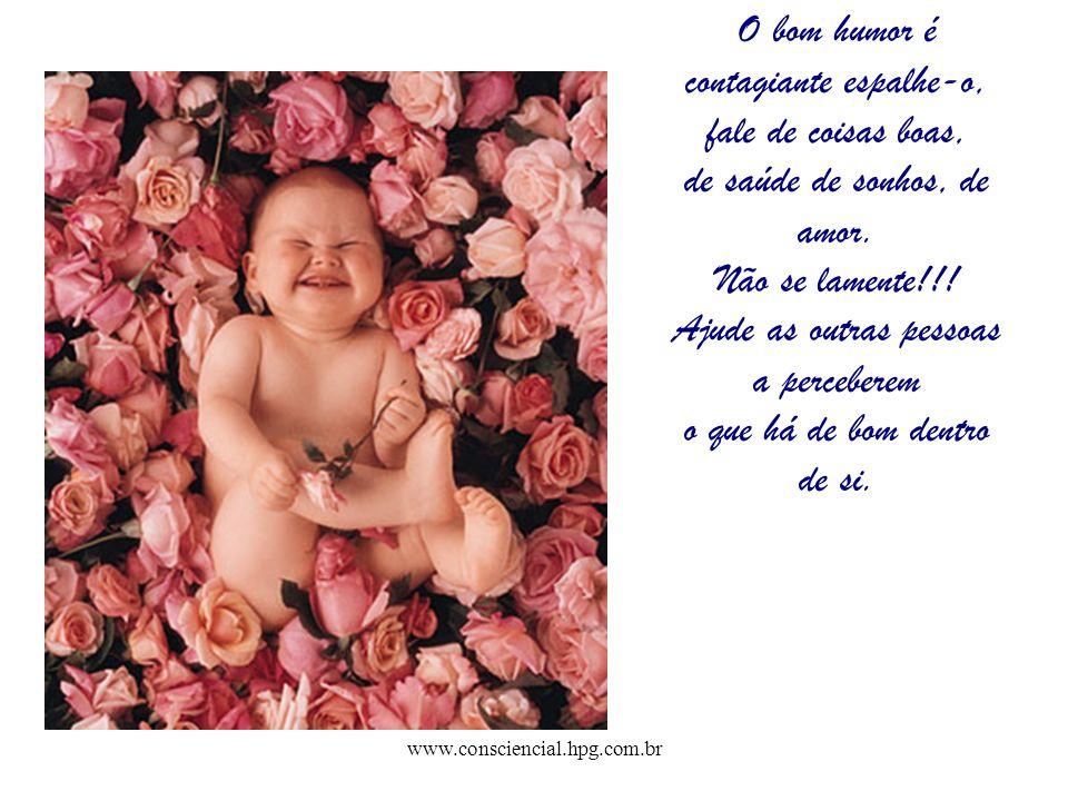 www.consciencial.hpg.com.br O bom humor é contagiante espalhe-o, fale de coisas boas, de saúde de sonhos, de amor. Não se lamente!!! Ajude as outras p