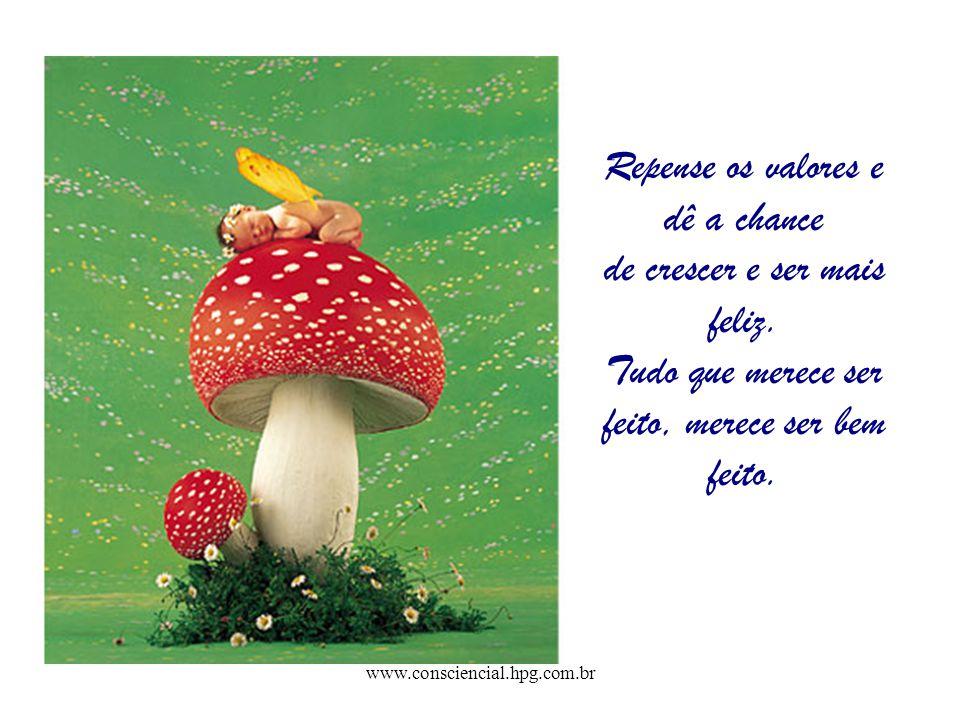 www.consciencial.hpg.com.br Repense os valores e dê a chance de crescer e ser mais feliz.