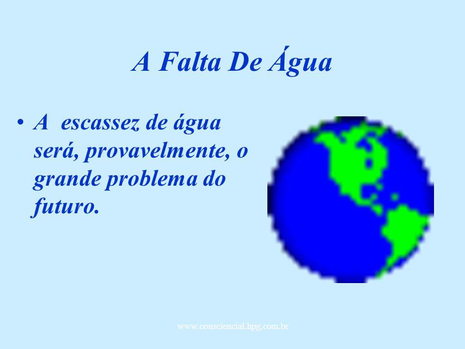www.consciencial.hpg.com.br A Falta De Água A escassez de água será, provavelmente, o grande problema do futuro.