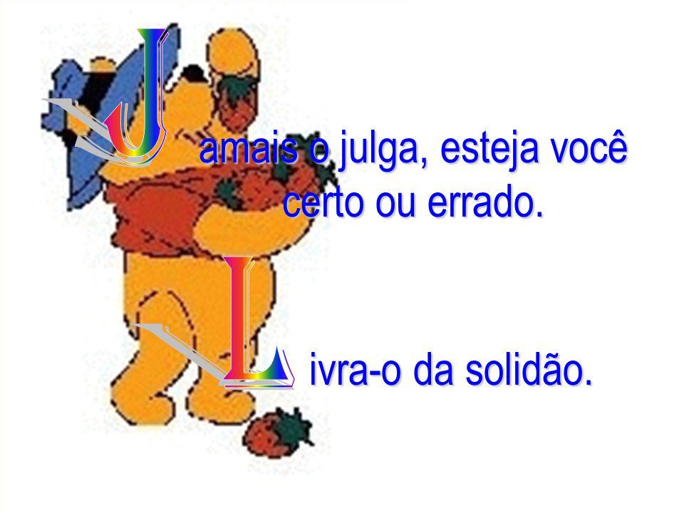 www.consciencial.hpg.com.br amais o julga, esteja você certo ou errado. ivra-o da solidão.