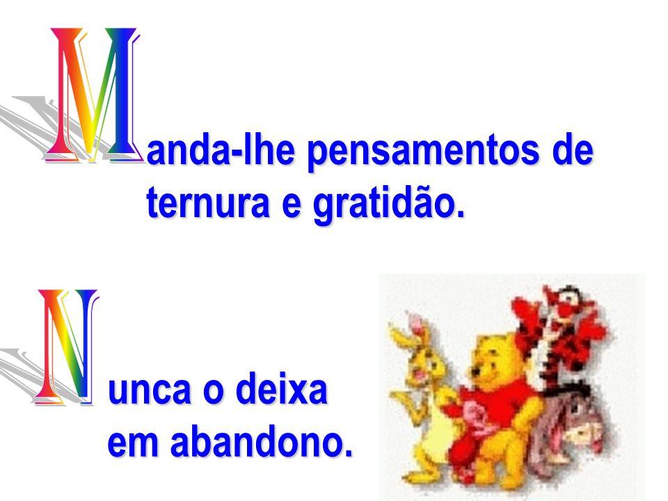 www.consciencial.hpg.com.br anda-lhe pensamentos de ternura e gratidão. unca o deixa em abandono.