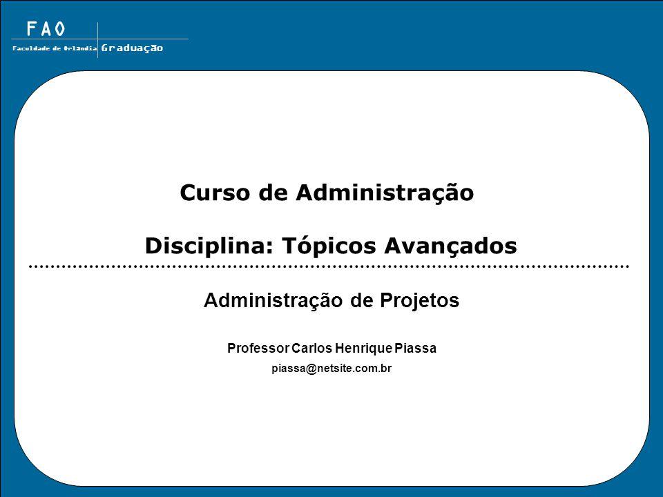 FAO Faculdade de Orlândia Graduação Administração de Projetos Professor Carlos Henrique Piassa piassa@netsite.com.br Curso de Administração Disciplina: Tópicos Avançados