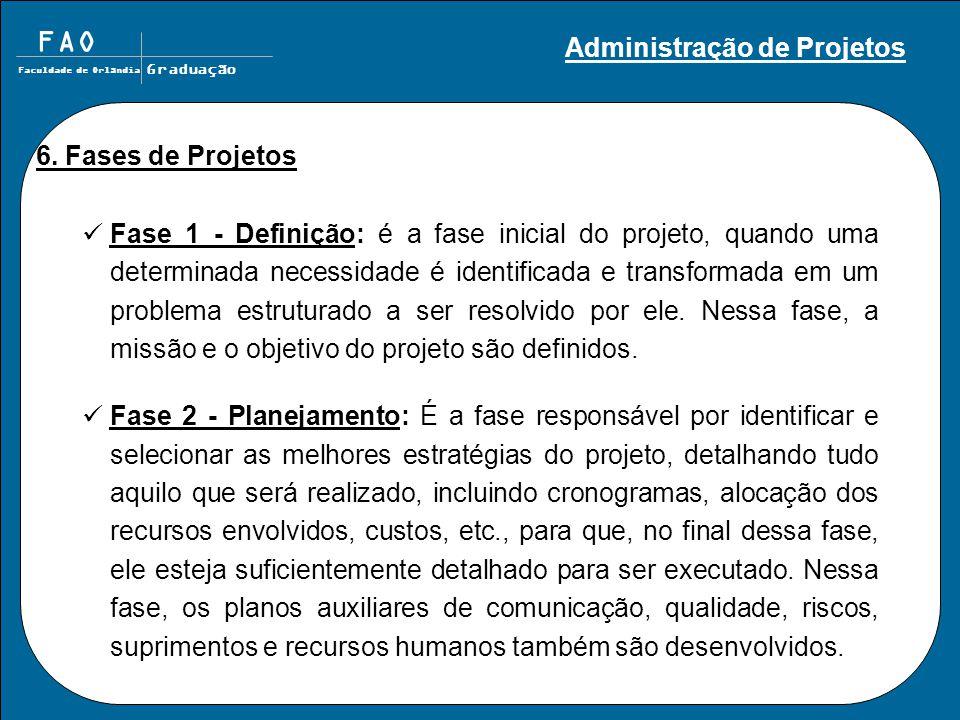 FAO Faculdade de Orlândia Graduação 6. Fases de Projetos Fase 1 - Definição: é a fase inicial do projeto, quando uma determinada necessidade é identif