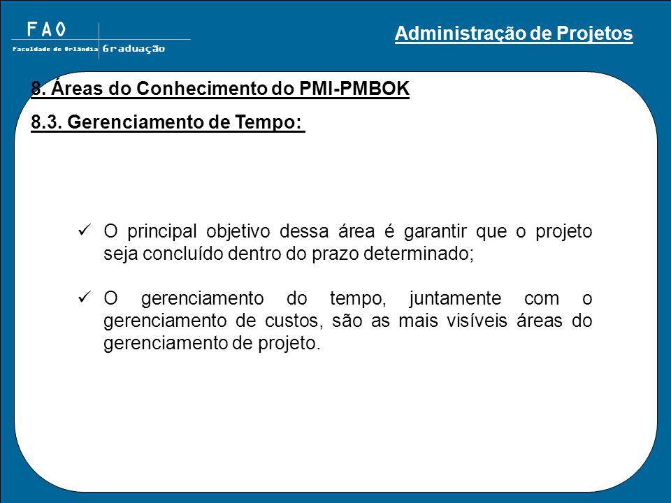FAO Faculdade de Orlândia Graduação 8. Áreas do Conhecimento do PMI-PMBOK 8.3. Gerenciamento de Tempo: O principal objetivo dessa área é garantir que