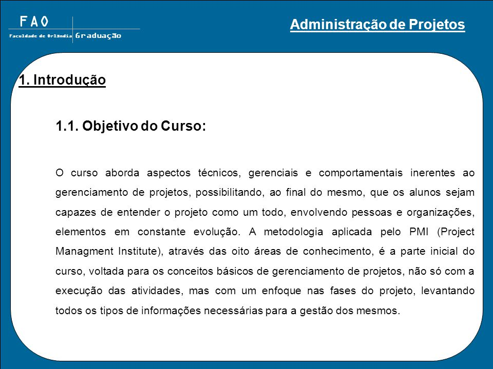 FAO Faculdade de Orlândia Graduação 1. Introdução 1.1. Objetivo do Curso: O curso aborda aspectos técnicos, gerenciais e comportamentais inerentes ao
