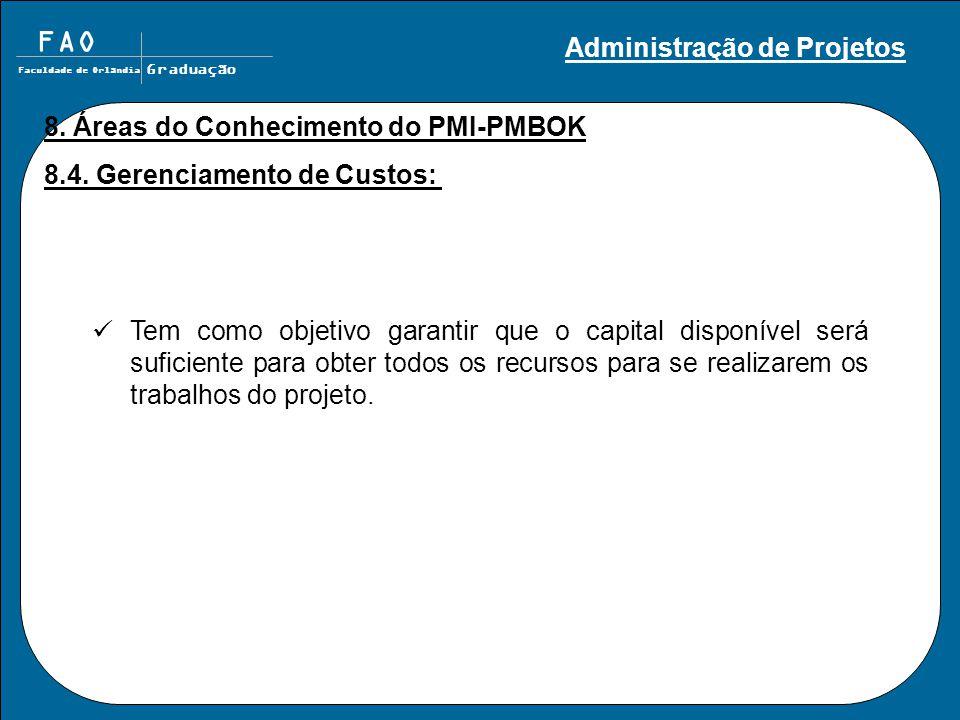 FAO Faculdade de Orlândia Graduação 8. Áreas do Conhecimento do PMI-PMBOK 8.4. Gerenciamento de Custos: Tem como objetivo garantir que o capital dispo