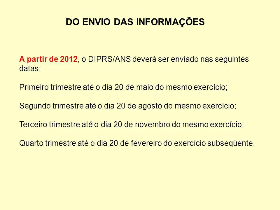 DO ENVIO DAS INFORMAÇÕES A partir de 2012, o DIPRS/ANS deverá ser enviado nas seguintes datas: Primeiro trimestre até o dia 20 de maio do mesmo exercí