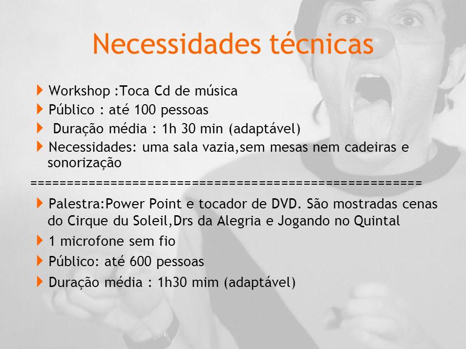 Necessidades técnicas  Workshop :Toca Cd de música  Público : até 100 pessoas  Duração média : 1h 30 min (adaptável)  Necessidades: uma sala vazia,sem mesas nem cadeiras e sonorização =====================================================  Palestra:Power Point e tocador de DVD.