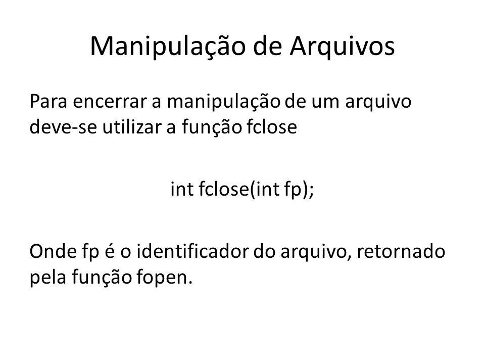 Manipulação de Arquivos Para encerrar a manipulação de um arquivo deve-se utilizar a função fclose int fclose(int fp); Onde fp é o identificador do ar