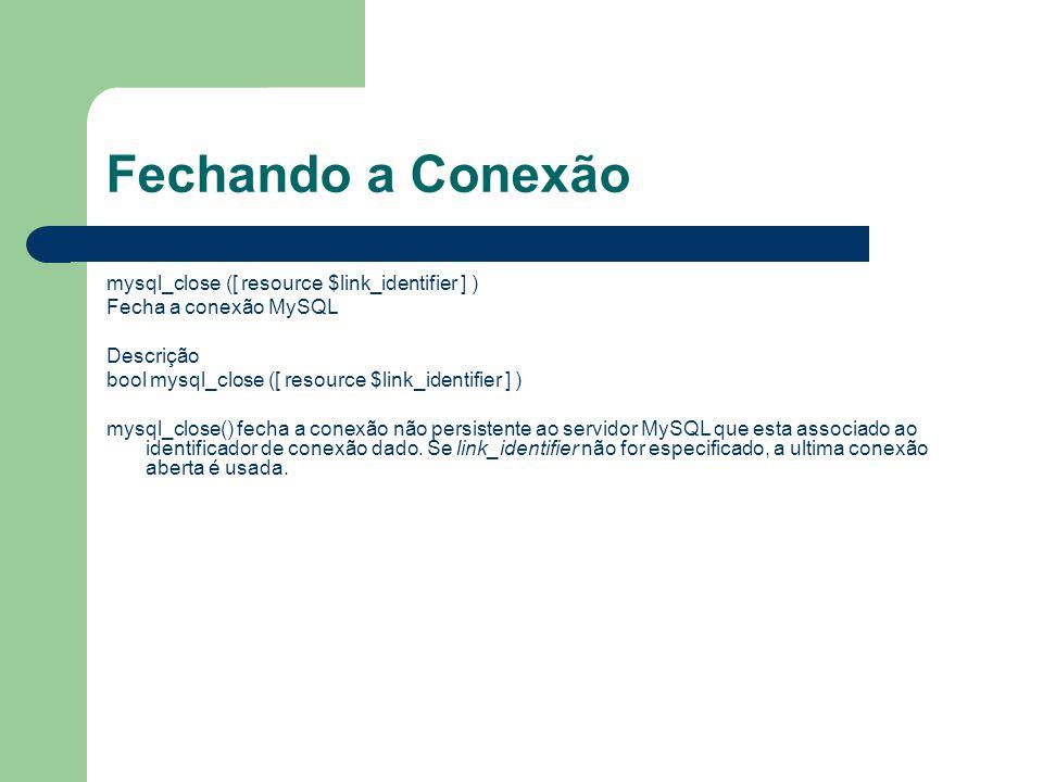 Fechando a Conexão mysql_close ([ resource $link_identifier ] ) Fecha a conexão MySQL Descrição bool mysql_close ([ resource $link_identifier ] ) mysq
