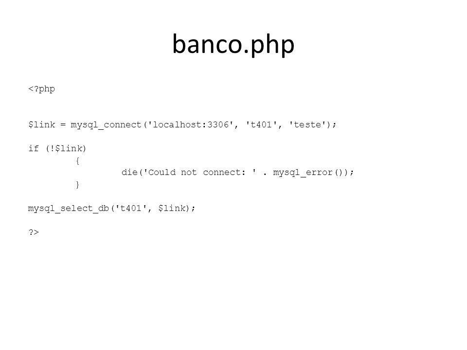 banco.php <?php $link = mysql_connect('localhost:3306', 't401', 'teste'); if (!$link) { die('Could not connect: '. mysql_error()); } mysql_select_db('