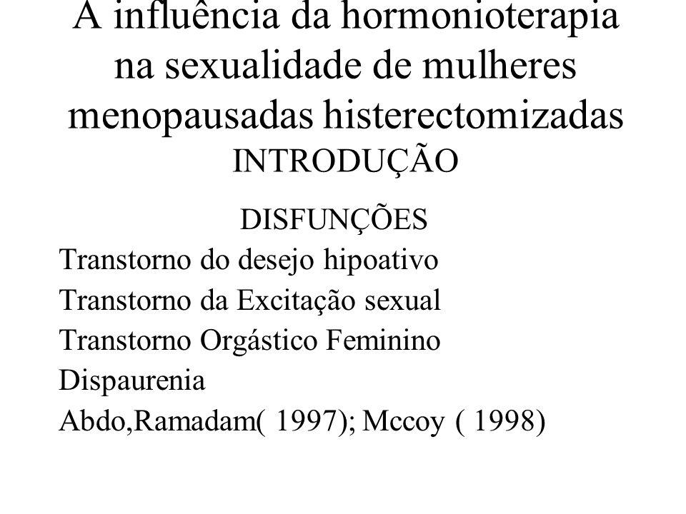 A influência da hormonioterapia na sexualidade de mulheres menopausadas histerectomizadas OBJETIVO Avaliar os efeitos antes e após reposição hormonal sobre o desejo, excitação e orgasmo
