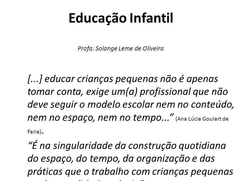 Educação Infantil Profa. Solange Leme de Oliveira [...] educar crianças pequenas não é apenas tomar conta, exige um(a) profissional que não deve segui