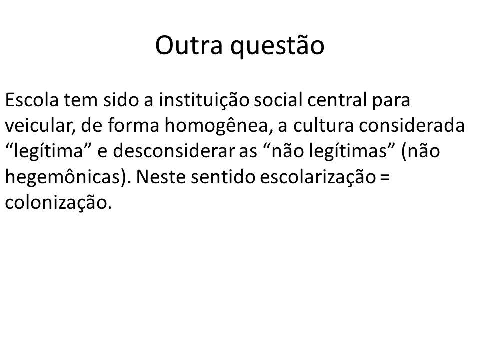 Outra questão Escola tem sido a instituição social central para veicular, de forma homogênea, a cultura considerada legítima e desconsiderar as não legítimas (não hegemônicas).