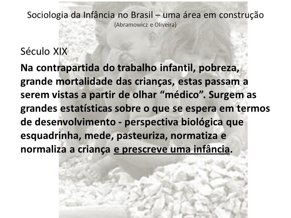Sociologia da Infância no Brasil – uma área em construção (Abramowicz e Oliveira) Século XIX Na contrapartida do trabalho infantil, pobreza, grande mortalidade das crianças, estas passam a serem vistas a partir de olhar médico .