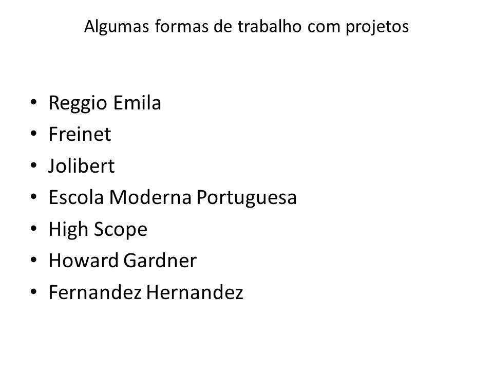 Algumas formas de trabalho com projetos Reggio Emila Freinet Jolibert Escola Moderna Portuguesa High Scope Howard Gardner Fernandez Hernandez