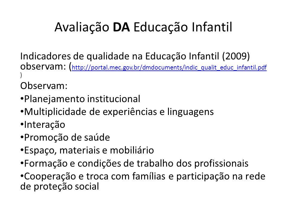 Avaliação DA Educação Infantil Indicadores de qualidade na Educação Infantil (2009) observam: ( http://portal.mec.gov.br/dmdocuments/indic_qualit_educ_infantil.pdf ) http://portal.mec.gov.br/dmdocuments/indic_qualit_educ_infantil.pdf Observam: Planejamento institucional Multiplicidade de experiências e linguagens Interação Promoção de saúde Espaço, materiais e mobiliário Formação e condições de trabalho dos profissionais Cooperação e troca com famílias e participação na rede de proteção social