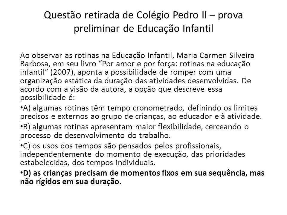 Questão retirada de Colégio Pedro II – prova preliminar de Educação Infantil Ao observar as rotinas na Educação Infantil, Maria Carmen Silveira Barbos
