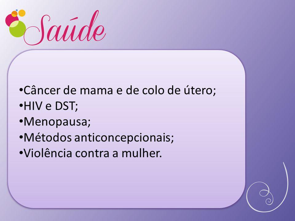 Câncer de mama e de colo de útero; HIV e DST; Menopausa; Métodos anticoncepcionais; Violência contra a mulher.