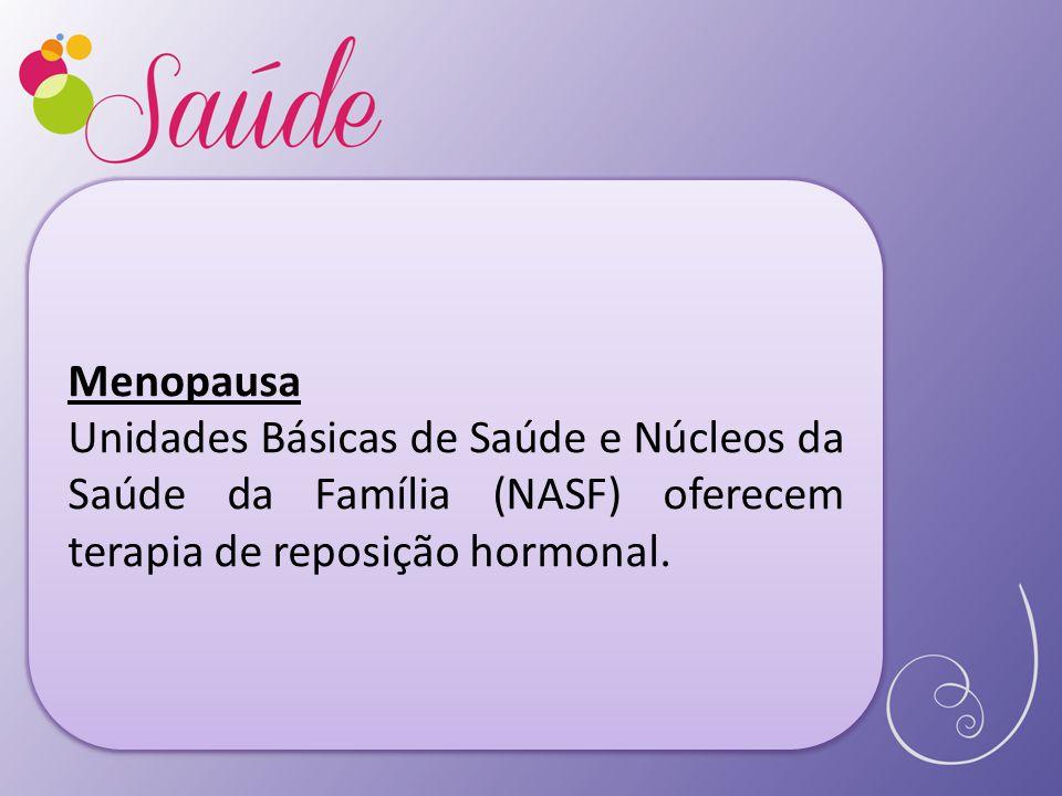 Menopausa Unidades Básicas de Saúde e Núcleos da Saúde da Família (NASF) oferecem terapia de reposição hormonal.
