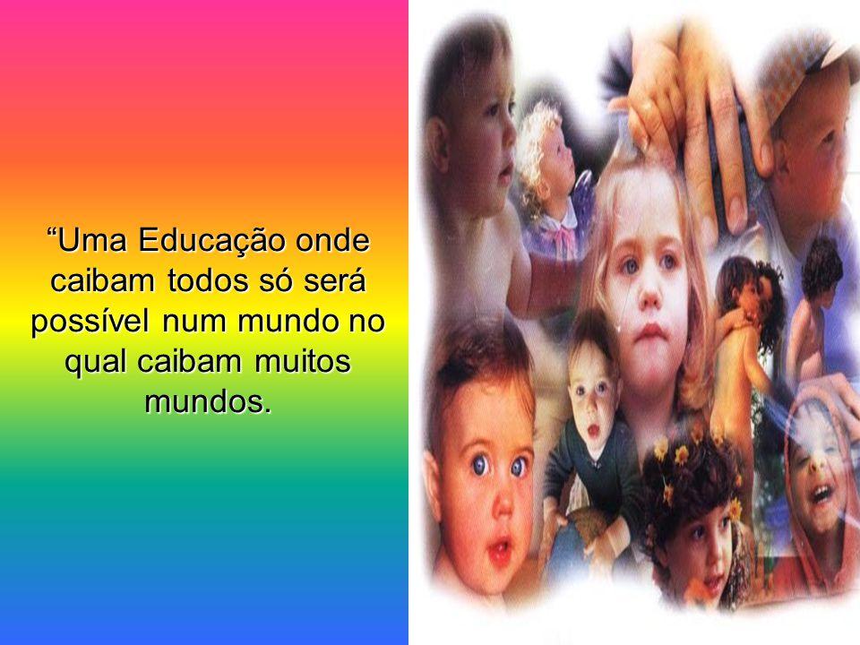 Uma Educação onde caibam todos só será possível num mundo no qual caibam muitos mundos.