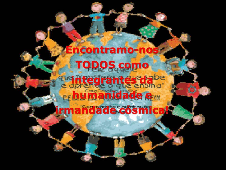 Encontramo-nos TODOS como integrantes da humanidade e irmandade cósmica!