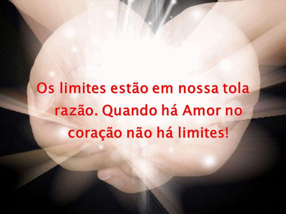 Os limites estão em nossa tola razão. Quando há Amor no coração não há limites!