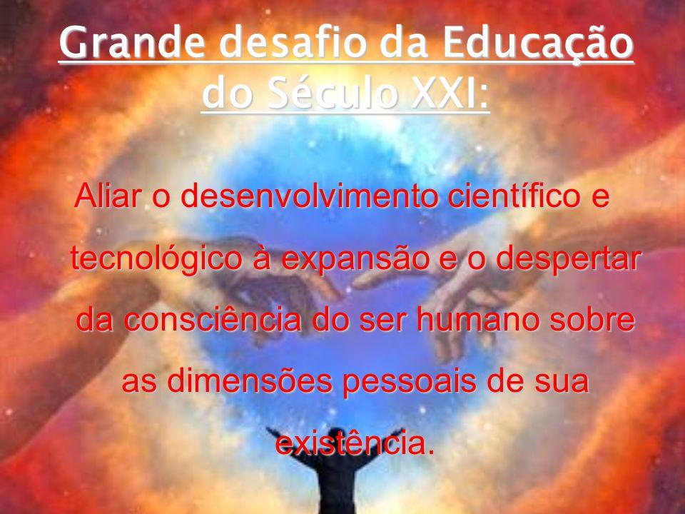 Grande desafio da Educação do Século XXI: Aliar o desenvolvimento científico e tecnológico à expansão e o despertar da consciência do ser humano sobre as dimensões pessoais de sua existência.