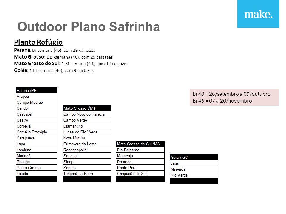 Plante Refúgio Paraná : Bi-semana (46), com 29 cartazes Mato Grosso: 1 Bi-semana (40), com 25 cartazes Mato Grosso do Sul: 1 Bi-semana (40), com 12 cartazes Goiás: 1 Bi-semana (40), com 9 cartazes Bi 40 = 26/setembro a 09/outubro Bi 46 = 07 a 20/novembro Outdoor Plano Safrinha