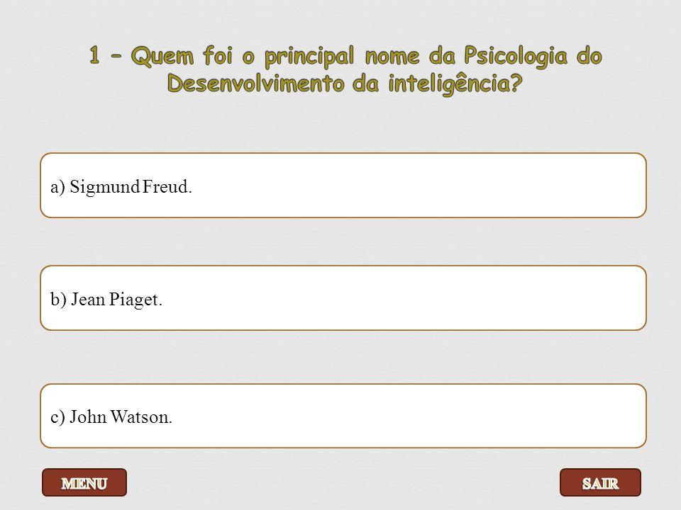 a) Sigmund Freud. b) Jean Piaget. c) John Watson.