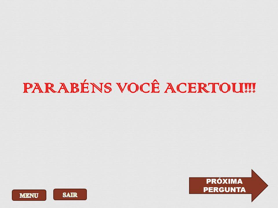 PARABÉNS VOCÊ ACERTOU!!! PRÓXIMA PERGUNTA