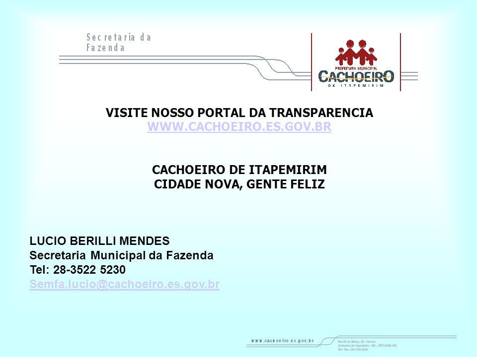 VISITE NOSSO PORTAL DA TRANSPARENCIA WWW.CACHOEIRO.ES.GOV.BR CACHOEIRO DE ITAPEMIRIM CIDADE NOVA, GENTE FELIZ LUCIO BERILLI MENDES Secretaria Municipal da Fazenda Tel: 28-3522 5230 Semfa.lucio@cachoeiro.es.gov.br